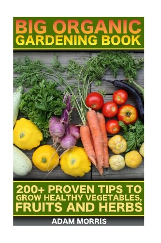 Big Organic Gardening Book: 200+ Proven Tips To Grow Healthy Vegetables, Fruits And Herbs: (Gardening Books, Better Homes Gardens, Organic Fruits and Vegetables, Gardening, Indoor Gardening)