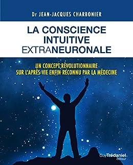 La conscience intuitive extraneuronale : Un concept révolutionnaire sur l'après-vie enfon reconnu par la médecine par [Charbonier, Jean-Jacques]