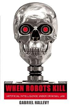 When Robots Kill: Artificial Intelligence under Criminal Law par [Hallevy, Gabriel]