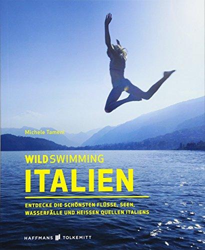 Wild Swimming Italien: Entdecke die schönsten Flüsse, Seen, Wasserfälle und heißen Quellen Italiens - Reiseführer Italien