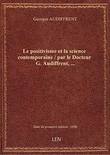 Le positivisme etla science contemporaine / parleDocteurG. Audiffrent,