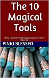 The 10 Magical Tools: How to get everything good your heart desires