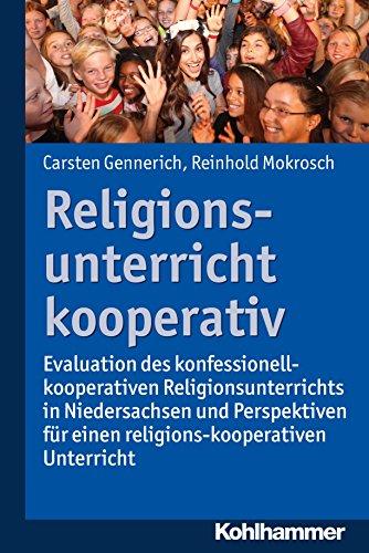 Religionsunterricht kooperativ: Evaluation des konfessionell-kooperativen Religionsunterrichts in Niedersachsen und Perspektiven für einen religions-kooperativen Religionsunterricht
