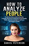 How to Analyze People: The Ultimate Guide to Understanding Body Language, Influence Human Behavior and Speed Reading People with Emotional Intelligence ... Psychological Techniques (English Edition)