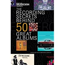 The Recording Secrets Behind 50 Great Albums (Electronic Musician Presents)