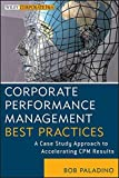 Corporate Performance Management Best Practices: A Case Study Approach to Accelerating CPM Results by Bob Paladino (2013-01-14)