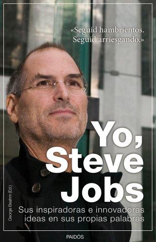 Yo, Steve Jobs: Sus inspiradoras e innovadoras ideas en sus propias palabras por George Beahm