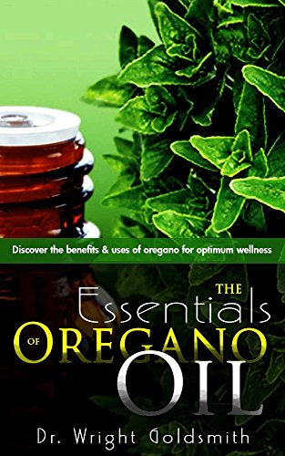 The Essentials of Oregano Oil: Discover the benefits and uses of oregano for optimum wellness (English Edition)