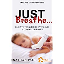 JUST BREATHE…!: Parent's Top Guide To Overcome Asthma In Children