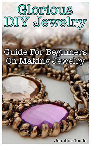 Glorious DIY Jewelry: Guide For Beginners On Making Jewelry (English Edition)