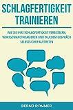 Schlagfertigkeit trainieren: Wie Sie Ihre Schlagfertigkeit verbessern, wortgewandt reagieren und in jedem Gespräch selbstsicher auftreten: (Rhetorik optimieren)