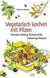 Vegetarisch kochen mit Pilzen: Steinpilz, Seitling, Shiitake & Co. - vollwertige Rezepte