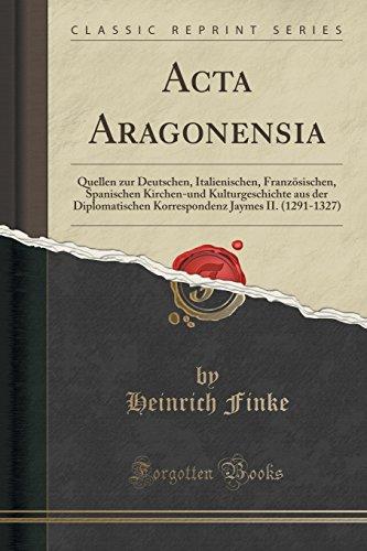 Acta Aragonensia: Quellen zur Deutschen, Italienischen, Französischen, Spanischen Kirchen-und Kulturgeschichte aus der Diplomatischen Korrespondenz Jaymes II. (1291-1327) (Classic Reprint)