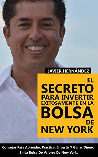 El Secreto Para Invertir Exitosamente En La Bolsa De New York: Consejos de Como Aprender, Practicar, Invertir y Ganar Dinero Al Invertir En Acciones en la Bolsa de Valores (Spanish Edition)