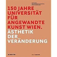 150 Jahre Universität für angewandte Kunst Wien: Ästhetik der Veränderung (Edition Angewandte)