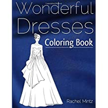Wonderful Dresses - Coloring Book: Beautiful Women In Ball Dresses, Evening Gowns, Wedding Dresses, Belly Dancing Fashion