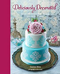 Deliciously Decorated: Over 40 Delectable Recipes for Show-Stopping Cakes, Cupcakes and Cookies