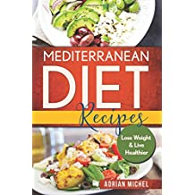 Mediterranean Diet Recipes: Lose Weight and Live Healthier,  Delicious Easy to do Recipes