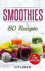 Smoothies: 80 Rezepte ( 7 Tage Detox Kur, Richtig Mixen, Grüne Power Smoothies, Abnehmen mit Smoothies, Entgiften, Entschlacken, Gesund leben)
