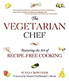 The Vegetarian Chef: Mastering the Art of Recipe-Free Cooking