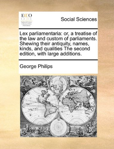 Lex parliamentaria: or, a treatise of the law and custom of parliaments. Shewing their antiquity, names, kinds, and qualities The second edition, with large additions.