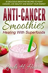 Anti-Cancer Smoothies: Healing With Superfoods: 35 Delicious Smoothie Recipes to Fight Cancer, Live Healthy and Boost Your Energy by Linda H. Harris (2015-07-28)