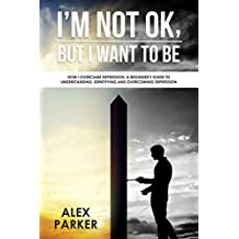 I'm Not OK, But I Want To Be: How I Overcame Depression. A Beginner's Guide to Understanding, Identifying and Overcoming Depression (English Edition)