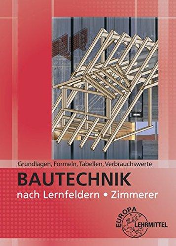 Grundlagen, Formeln, Tabellen, Verbrauchswerte: Bautechnik nach Lernfeldern Zimmerer
