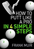 HOW TO PUTT LIKE A PRO IN 4 SIMPLE STEPS (PLAY BETTER GOLF Book 1)