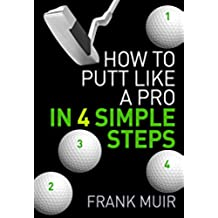 HOW TO PUTT LIKE A PRO IN 4 SIMPLE STEPS (PLAY BETTER GOLF Book 1) (English Edition)
