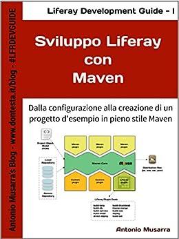 Sviluppo Liferay con Maven: Dalla configurazione alla creazione di un progetto d'esempio in pieno stile Maven (Liferay Development Guide Vol. 1) di [Musarra, Antonio]