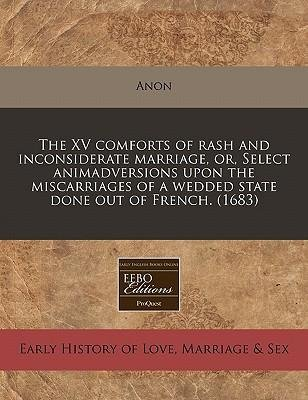 -the-xv-comforts-of-rash-and-inconsiderate-marriage-or-select-animadversions-upon-the-miscarriages-o