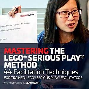 Mastering the LEGO Serious Play Method: 44 Facilitation Techniques for Trained LEGO Serious Play Facilitators 9780995664746 LEGO