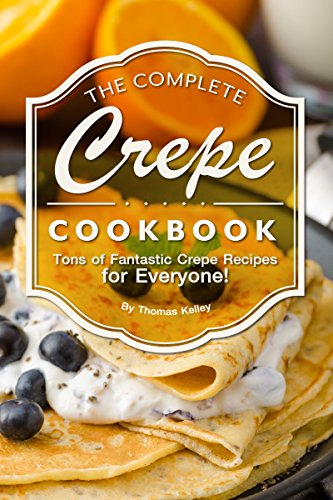 The Complete Crepe Cookbook: Tons of Fantastic Crepe Recipes ...