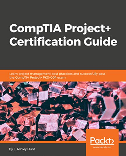 CompTIA Project+ Certification Guide: Learn project management best practices and successfully pass the CompTIA Project+ PK0-004 exam