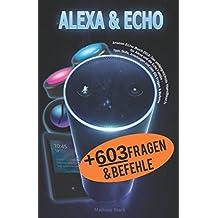 Amazon Echo Buch 2018: Das umfangreichste Handbuch für Alexa und die Echo Familie - Tipps, Skills, Anleitungen und über 600 Fragen & Befehle