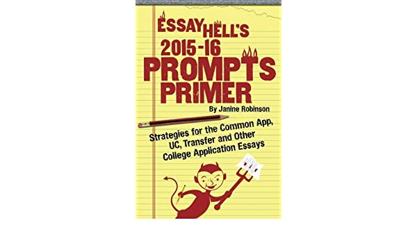 Essay Hells Prompts Primer 2015 16 Strategies For The Common App UC Transfer And Other College Application Essays By Janine Wulf Robinson 04 25