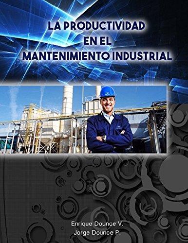 La Productividad en el Mantenimiento Industrial.: 4ta Edición. por Enrique Dounce Villanueva