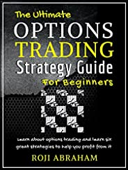 The Ultimate Options Trading Strategy Guide for Beginners: The Fundamental Basics of Options Trading and Six P