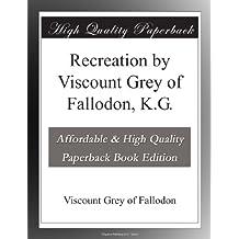 Recreation by Viscount Grey of Fallodon, K.G.
