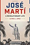 Jos?Mart? A Revolutionary Life (Joe R. and Teresa Lozano Long Series in Latin American and L) by López, Alfred J. (2014) Hardcover