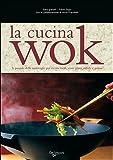 La cucina wok. La pentola delle meraviglie per ricette facili, senza grassi, rapide e golose