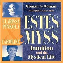 Intuition and the Mystical Life: Caroline Myss and Clarissa Pinkola Estes Bring Women's Wisdom to Light