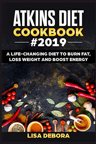 Atkins Diet Cookbook #2019: A life-changing Diet to Burn Fat, Loss Weight and Boost Energy  (Mouth...