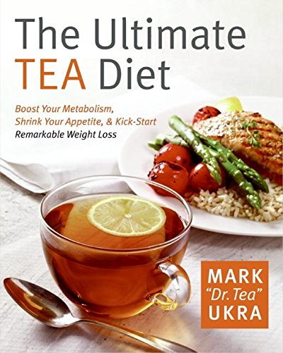 The Ultimate Tea Diet: How Tea Can Boost Your Metabolism, Shrink Your Appetite, and Kick-Start Remarkable Weight Loss -