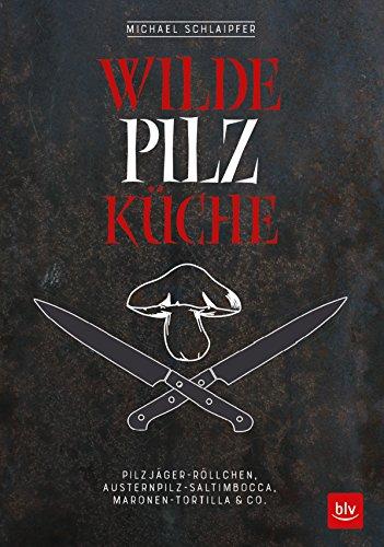 Wilde Pilzküche: Pilzjäger-Röllchen, Austernpilz-Saltimbocca, Maronen-Tortilla & Co.