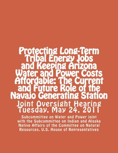 Protecting Long-Term Tribal Energy Jobs and Keeping Arizona Water and Power Costs Affordable: The Current and Future Role of the Navajo Generating Station