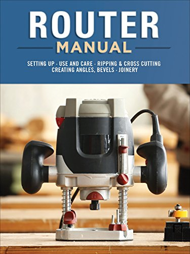 Router Manual: Setting Up, Use and Care, Ripping & Cross Cutting, Creating Angles, Bevels, Joinery -