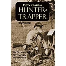 Fifty Years a Hunter and Trapper:  Experiences and Observations of E. N. Woodcock the noted Hunter and Trapper  [Illustrated] (English Edition)
