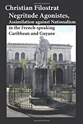 Negritude Agonistes, Assimilation against Nationalism in the French-speaking Caribbean and Guyane by Christian Filostrat (2008-11-30)